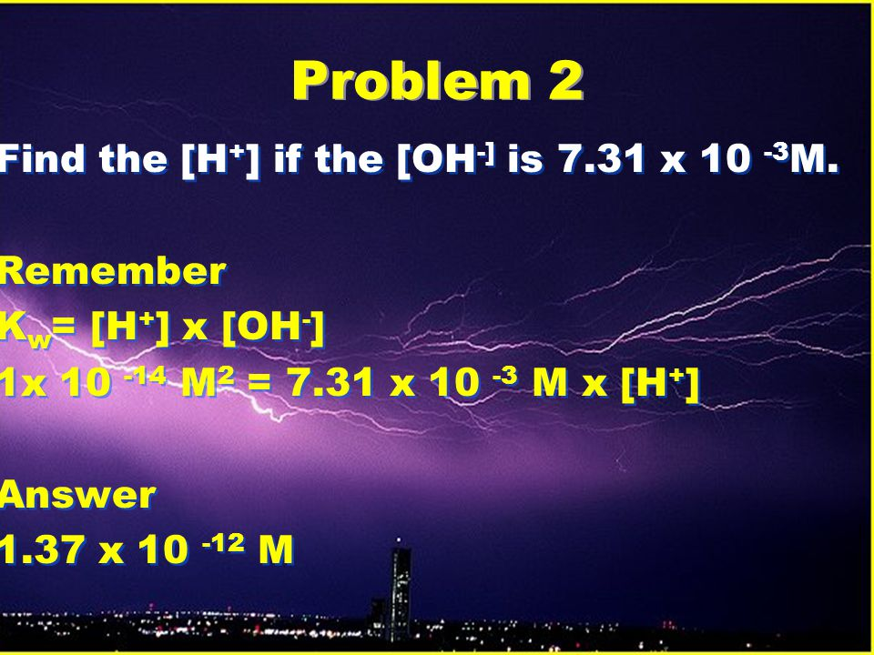 Problem 2 Find the [H+] if the [OH-] is 7.31 x 10 -3M. Remember